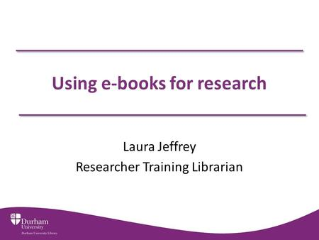 Using e-books for research Laura Jeffrey Researcher Training Librarian.