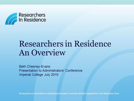 Researchers in Residence is funded by Research Councils UK with support from The Wellcome Trust. www.researchersinresidence.ac.uk Researchers in Residence.