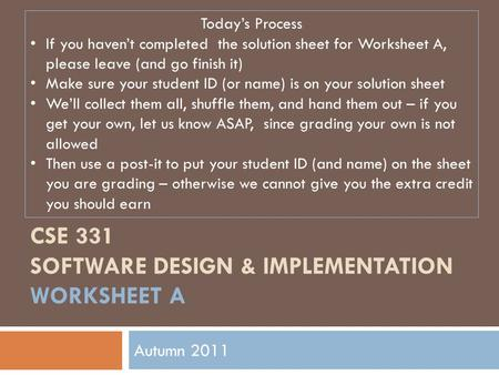 CSE 331 SOFTWARE DESIGN & IMPLEMENTATION WORKSHEET A Autumn 2011 Today's Process If you haven't completed the solution sheet for Worksheet A, please leave.