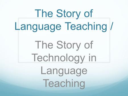 The Story of Language Teaching / The Story of Technology in Language Teaching.