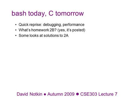 David Notkin Autumn 2009 CSE303 Lecture 7 bash today, C tomorrow Quick reprise: debugging, performance What's homework 2B? (yes, it's posted) Some looks.