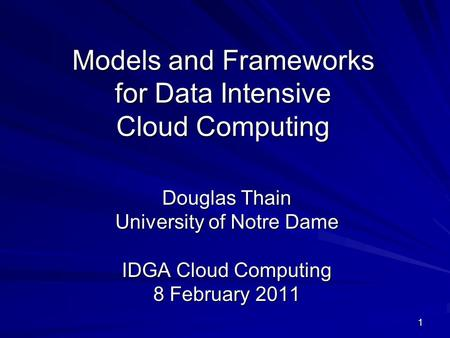 1 Models and Frameworks for Data Intensive Cloud Computing Douglas Thain University of Notre Dame IDGA Cloud Computing 8 February 2011.