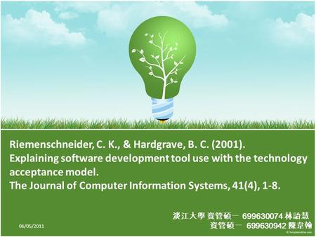 淡江大學 資管碩一 699630074 林詒慧 資管碩一 699630942 陳韋翰 Riemenschneider, C. K., & Hardgrave, B. C. (2001). Explaining software development tool use with the technology.