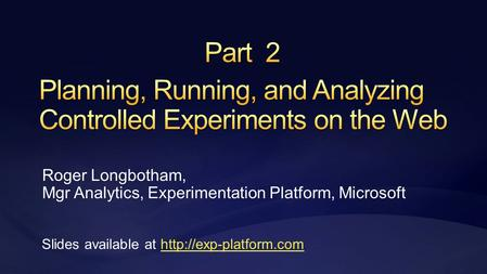 Roger Longbotham, Mgr Analytics, Experimentation Platform, Microsoft Slides available at