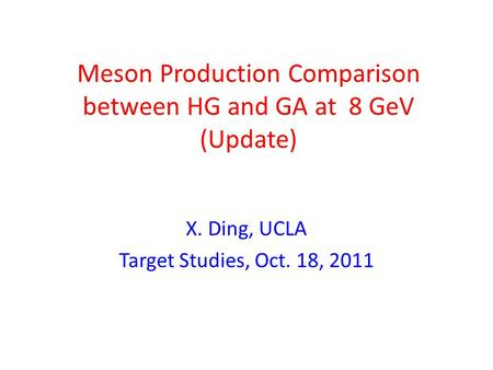 Meson Production Comparison between HG and GA at 8 GeV (Update) X. Ding, UCLA Target Studies, Oct. 18, 2011.