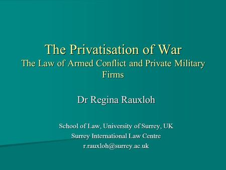The Privatisation of War The Law of Armed Conflict and Private Military Firms Dr Regina Rauxloh School of Law, University of Surrey, UK Surrey International.