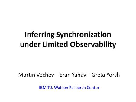 Inferring Synchronization under Limited Observability Martin Vechev Eran Yahav Greta Yorsh IBM T.J. Watson Research Center.