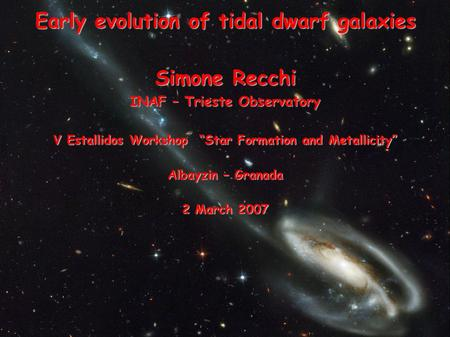 "Early evolution of tidal dwarf galaxies Simone Recchi INAF – Trieste Observatory V Estallidos Workshop ""Star Formation and Metallicity"" Albayzin – Granada."