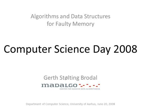 Computer Science Day 2008 Algorithms and Data Structures for Faulty Memory Gerth Stølting Brodal Department of Computer Science, University of Aarhus,