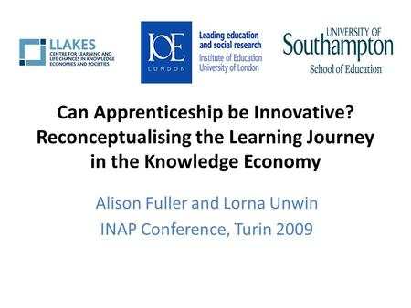 Can Apprenticeship be Innovative? Reconceptualising the Learning Journey in the Knowledge Economy Alison Fuller and Lorna Unwin INAP Conference, Turin.