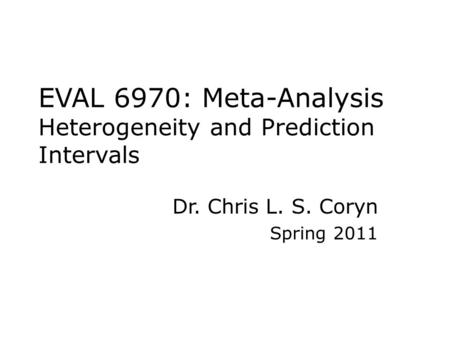 EVAL 6970: Meta-Analysis Heterogeneity and Prediction Intervals Dr. Chris L. S. Coryn Spring 2011.