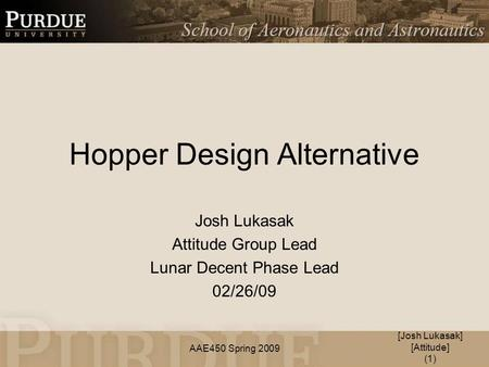 AAE450 Spring 2009 Hopper Design Alternative Josh Lukasak Attitude Group Lead Lunar Decent Phase Lead 02/26/09 [Josh Lukasak] [Attitude] (1)
