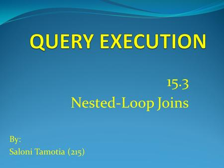 15.3 Nested-Loop Joins By: Saloni Tamotia (215). Introduction to Nested-Loop Joins  Used for relations of any side.  Not necessary that relation fits.