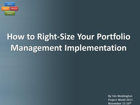 How to Right-size Your Portfolio Implementation By Tim Washington Project World 2011 November 15-16 th How to Right-Size Your Portfolio Management Implementation.