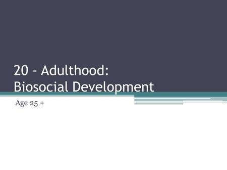 20 - Adulthood: Biosocial Development Age 25 +.