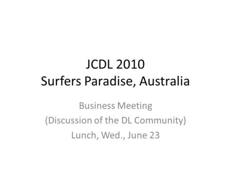 JCDL 2010 Surfers Paradise, Australia Business Meeting (Discussion of the DL Community) Lunch, Wed., June 23.