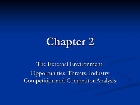 Chapter 2 The External Environment: Opportunities, Threats, Industry Competition and Competitor Analysis.