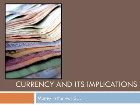CURRENCY AND ITS IMPLICATIONS Money in the world….