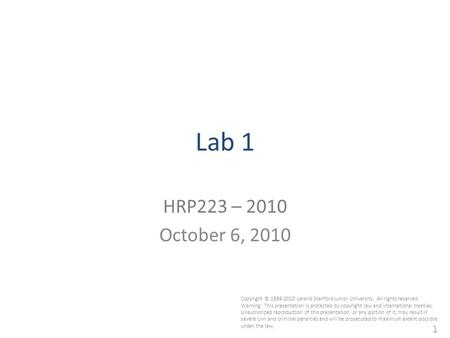 1 Lab 1 HRP223 – 2010 October 6, 2010 Copyright © 1999-2010 Leland Stanford Junior University. All rights reserved. Warning: This presentation is protected.