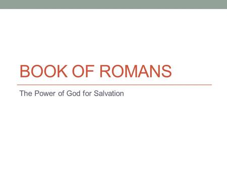 BOOK OF ROMANS The Power of God for Salvation. Some Observations I believe Romans is the Magna Carta of Protestantism (and we are considered a part of.