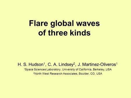Flare global waves of three kinds H. S. Hudson 1, C. A. Lindsey 2, J. Martinez-Oliveros 1 1 Space Sciences Laboratory, University of California, Berkeley,