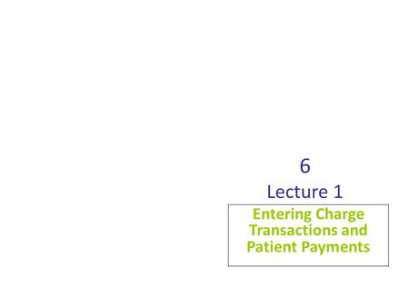 6 Lecture 1 Entering Charge Transactions and Patient Payments.