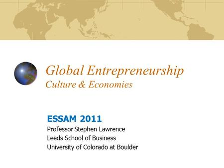 Global Entrepreneurship Culture & Economies ESSAM 2011 Professor Stephen Lawrence Leeds School of Business University of Colorado at Boulder.