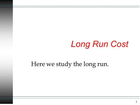 1 Long Run Cost Here we study the long run.. 2 Long Run Costs Remember the long run is when all inputs are variable. I think it is useful to think of.
