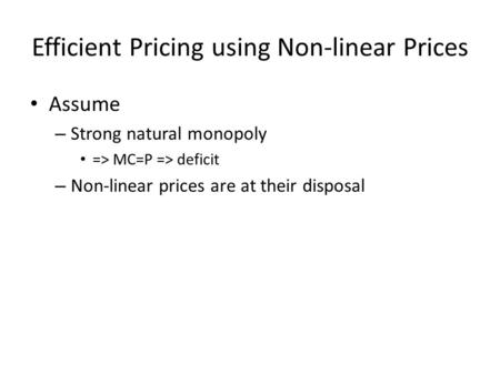 Efficient Pricing using Non-linear Prices Assume – Strong natural monopoly => MC=P => deficit – Non-linear prices are at their disposal.