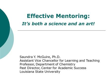 Effective Mentoring: It's both a science and an art! Saundra Y. McGuire, Ph.D. Assistant Vice Chancellor for Learning and Teaching Professor, Department.