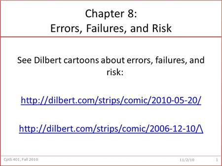 CptS 401, Fall 2010 11/2/10 Chapter 8: Errors, Failures, and Risk See Dilbert cartoons about errors, failures, and risk: