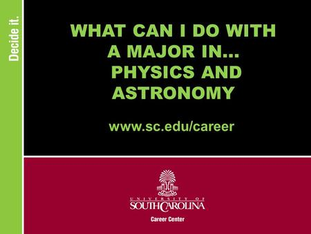WHAT CAN I DO WITH A MAJOR IN... PHYSICS AND ASTRONOMY www.sc.edu/career.