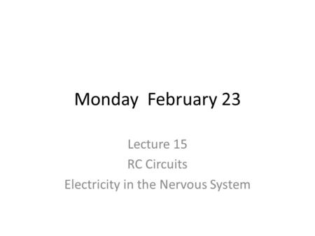 Monday February 23 Lecture 15 RC Circuits Electricity in the Nervous System.