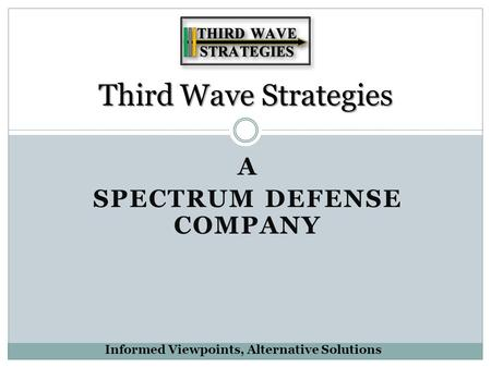A SPECTRUM DEFENSE COMPANY Third Wave Strategies Informed Viewpoints, Alternative Solutions.