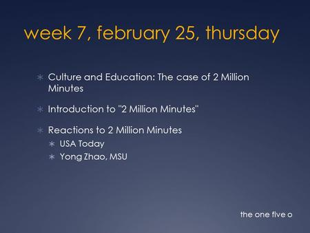 Week 7, february 25, thursday  Culture and Education: The case of 2 Million Minutes  Introduction to 2 Million Minutes  Reactions to 2 Million Minutes.