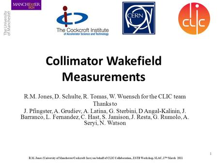 R.M. Jones (University of Manchester/Cockcroft Inst.) on behalf of CLIC Collaboration., ESTB Workshop, SLAC, 17 th March 2011 1 Collimator Wakefield Measurements.