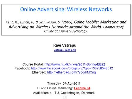 1 Ravi Vatrapu Online Advertising: Wireless Networks Kent, R., Lynch, P., & Srinivasan, S. (2005). Going Mobile: Marketing and Advertising.