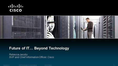 © 2009 Cisco Systems, Inc. All rights reserved.Cisco ConfidentialPresentation_ID 1 Rebecca Jacoby SVP and Chief Information Officer, Cisco Future of IT…