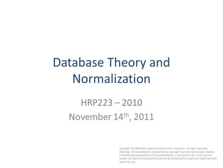 1 Database Theory and Normalization HRP223 – 2010 November 14 th, 2011 Copyright © 1999-2011 Leland Stanford Junior University. All rights reserved. Warning: