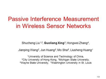 1/24 Passive Interference Measurement in Wireless Sensor Networks Shucheng Liu 1,2, Guoliang Xing 3, Hongwei Zhang 4, Jianping Wang 2, Jun Huang 3, Mo.