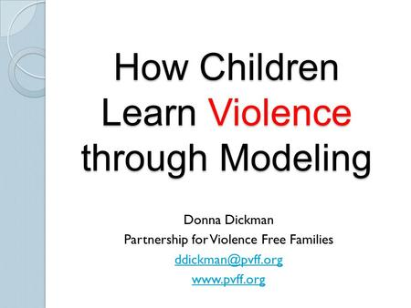 How Children Learn Violence through Modeling Donna Dickman Partnership for Violence Free Families