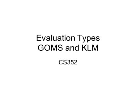 Evaluation Types GOMS and KLM CS352. Announcements Mid-term Tue of Week 5 Project presentations –Your users (before mid-term) Next milestone of you project.
