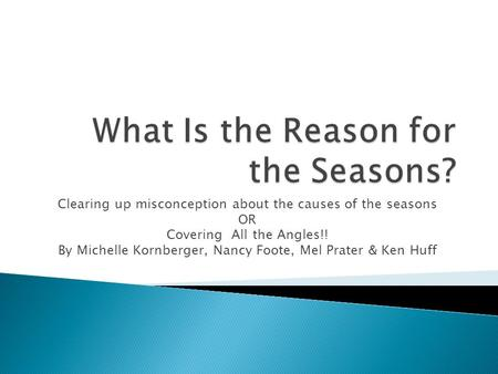 Clearing up misconception about the causes of the seasons OR Covering All the Angles!! By Michelle Kornberger, Nancy Foote, Mel Prater & Ken Huff.