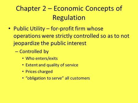 Chapter 2 – Economic Concepts of Regulation Public Utility – for-profit firm whose operations were strictly controlled so as to not jeopardize the public.