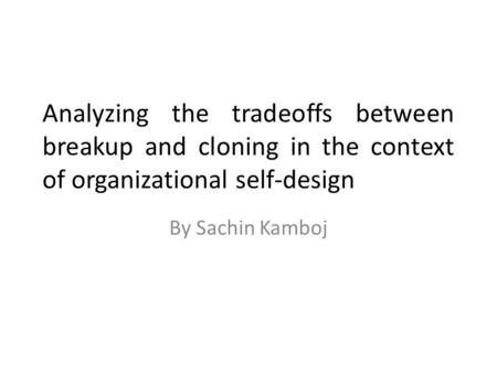Analyzing the tradeoffs between breakup and cloning in the context of organizational self-design By Sachin Kamboj.