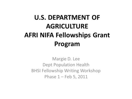U.S. DEPARTMENT OF AGRICULTURE AFRI NIFA Fellowships Grant Program Margie D. Lee Dept Population Health BHSI Fellowship Writing Workshop Phase 1 – Feb.
