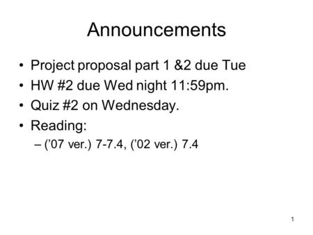 Announcements Project proposal part 1 &2 due Tue HW #2 due Wed night 11:59pm. Quiz #2 on Wednesday. Reading: –('07 ver.) 7-7.4, ('02 ver.) 7.4 1.