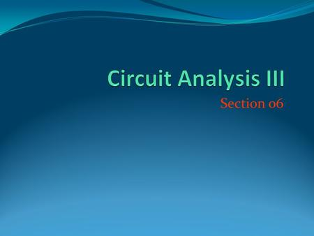 Circuit Analysis III Section 06.