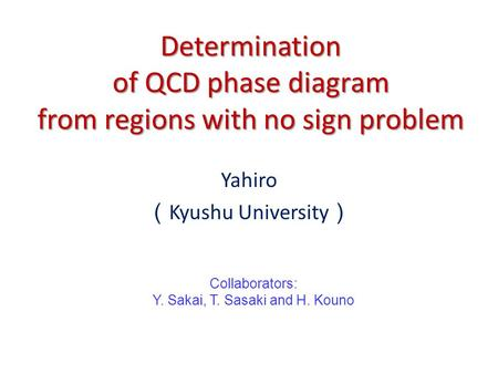 Determination of QCD phase diagram from regions with no sign problem Yahiro ( Kyushu University ) Collaborators: Y. Sakai, T. Sasaki and H. Kouno.