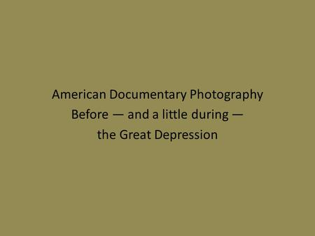 American Documentary Photography Before — and a little during — the Great Depression.